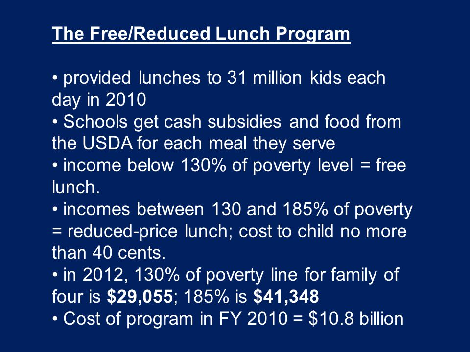 The Free/Reduced Lunch Program provided lunches to 31 million kids each day in 2010 Schools get cash subsidies and food from the USDA for each meal they serve income below 130% of poverty level = free lunch.
