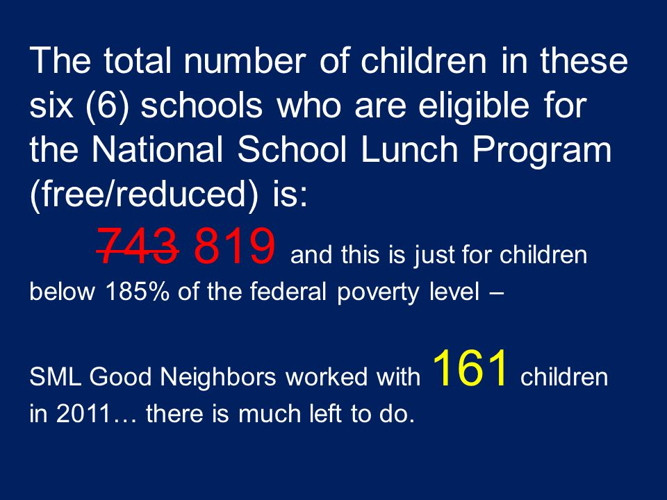 The total number of children in these six (6) schools who are eligible for the National School Lunch Program (free/reduced) is: 743 819 and this is just for children below 185% of the federal poverty level – SML Good Neighbors worked with 161 children in 2011… there is much left to do.