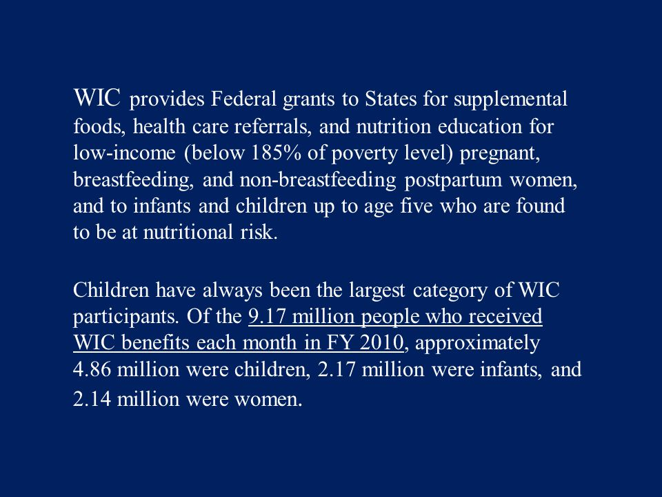 WIC provides Federal grants to States for supplemental foods, health care referrals, and nutrition education for low-income (below 185% of poverty lev