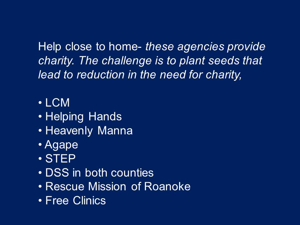 Help close to home- these agencies provide charity. The challenge is to plant seeds that lead to reduction in the need for charity, LCM Helping Hands