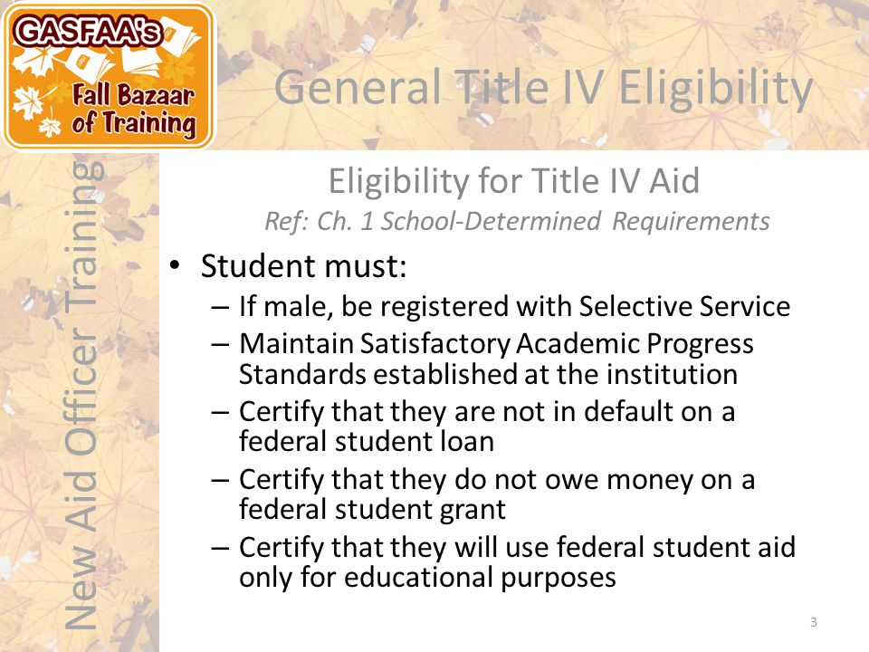 New Aid Officer Training General Title IV Eligibility Student must: – If male, be registered with Selective Service – Maintain Satisfactory Academic Progress Standards established at the institution – Certify that they are not in default on a federal student loan – Certify that they do not owe money on a federal student grant – Certify that they will use federal student aid only for educational purposes Eligibility for Title IV Aid Ref: Ch.