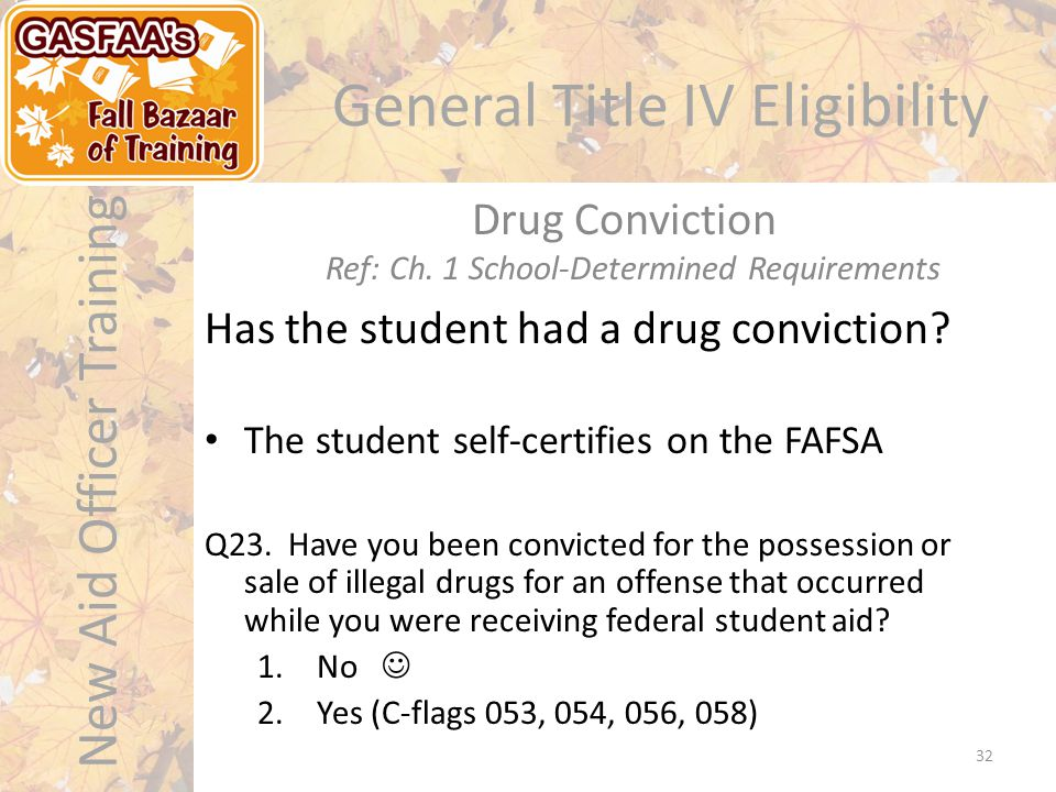 New Aid Officer Training General Title IV Eligibility Has the student had a drug conviction.