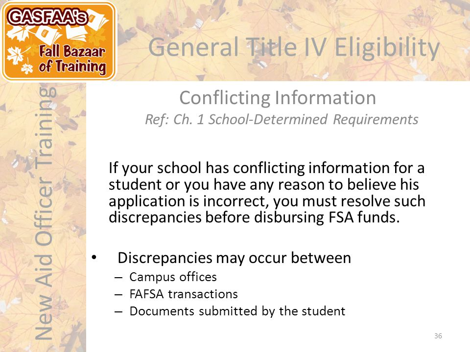 New Aid Officer Training General Title IV Eligibility If your school has conflicting information for a student or you have any reason to believe his application is incorrect, you must resolve such discrepancies before disbursing FSA funds.