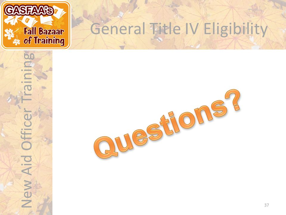 New Aid Officer Training General Title IV Eligibility 37