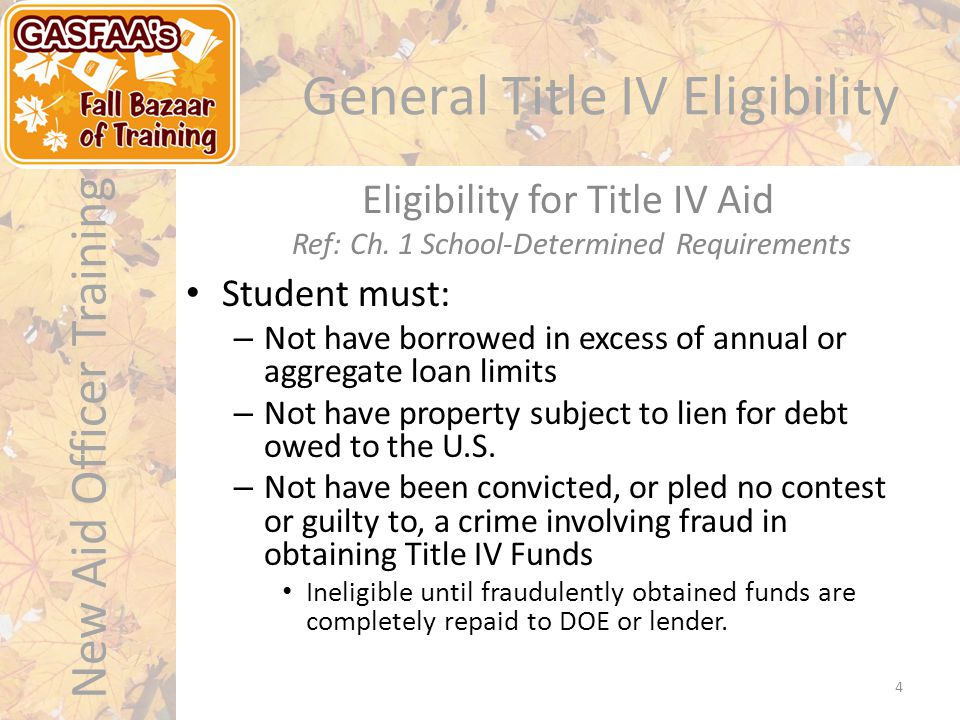 New Aid Officer Training General Title IV Eligibility Student must: – Not have borrowed in excess of annual or aggregate loan limits – Not have property subject to lien for debt owed to the U.S.