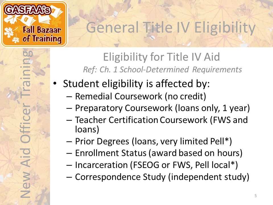 New Aid Officer Training General Title IV Eligibility Student eligibility is affected by: – Remedial Coursework (no credit) – Preparatory Coursework (loans only, 1 year) – Teacher Certification Coursework (FWS and loans) – Prior Degrees (loans, very limited Pell*) – Enrollment Status (award based on hours) – Incarceration (FSEOG or FWS, Pell local*) – Correspondence Study (independent study) Eligibility for Title IV Aid Ref: Ch.