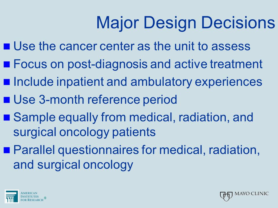 ®® Major Design Decisions Use the cancer center as the unit to assess Focus on post-diagnosis and active treatment Include inpatient and ambulatory ex