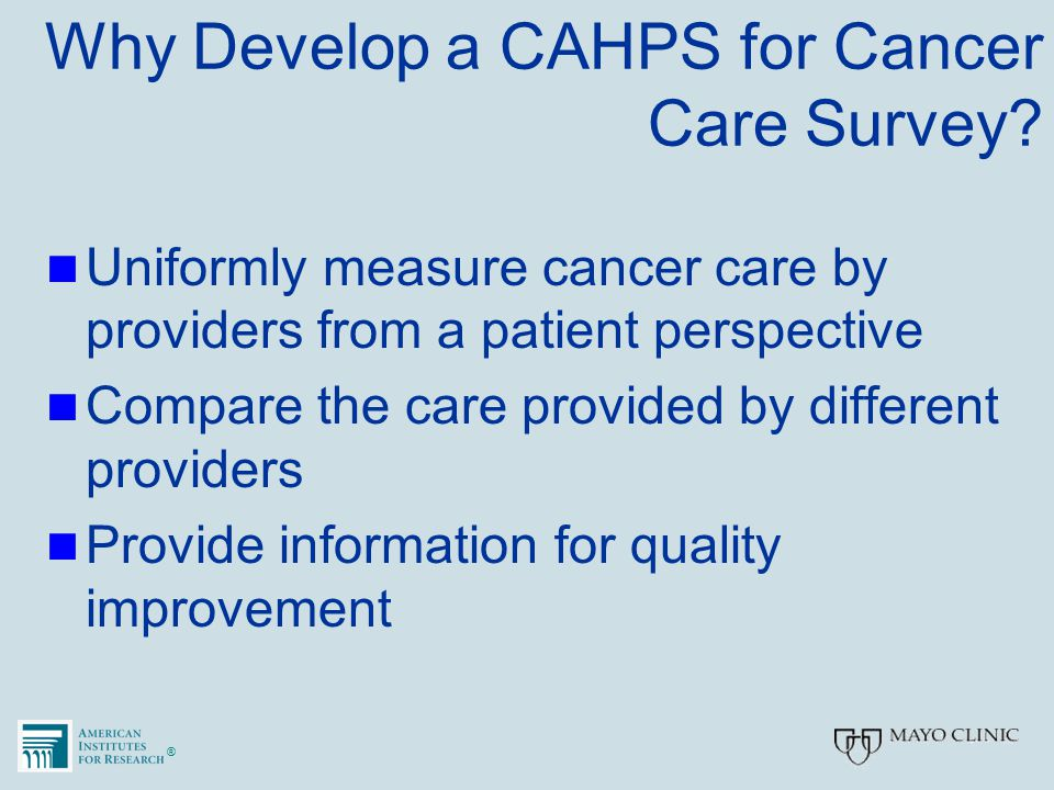 ®® Why Develop a CAHPS for Cancer Care Survey? Uniformly measure cancer care by providers from a patient perspective Compare the care provided by diff