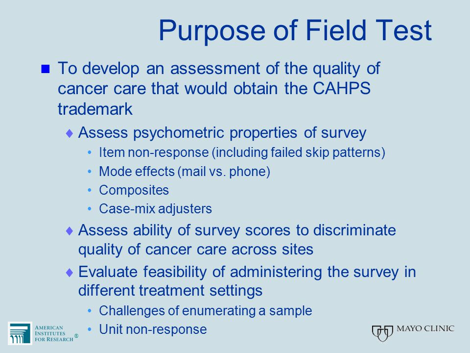 ®® Purpose of Field Test To develop an assessment of the quality of cancer care that would obtain the CAHPS trademark  Assess psychometric properties