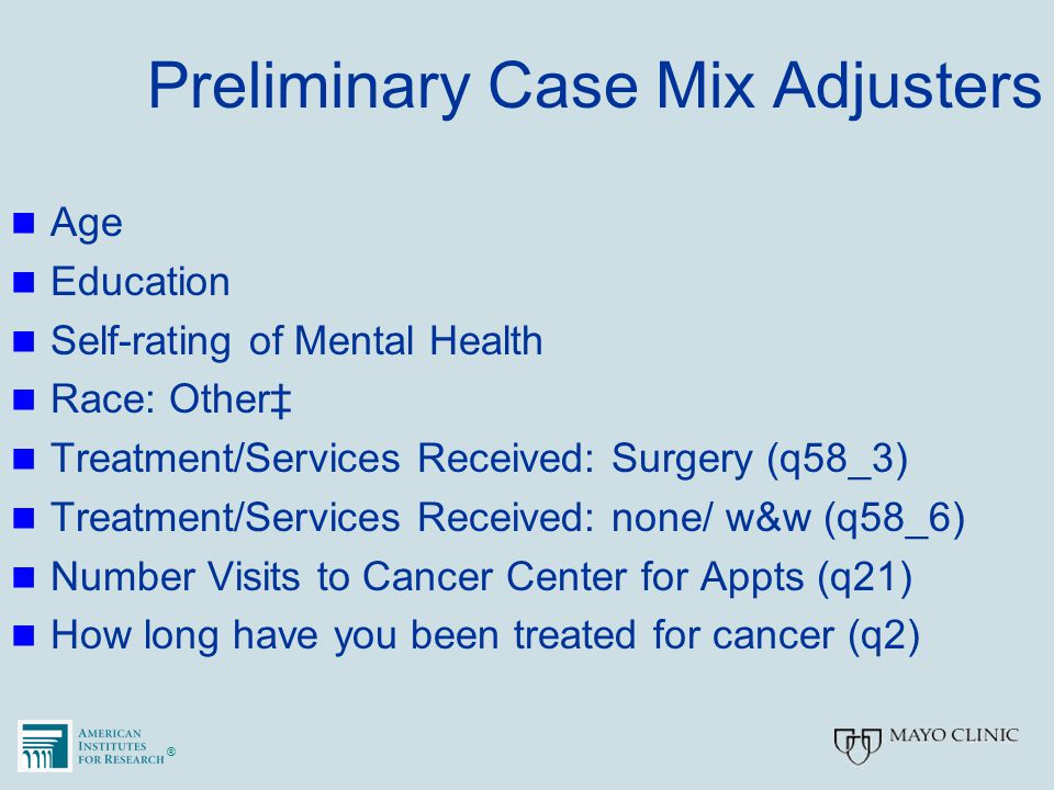 ®® Preliminary Case Mix Adjusters Age Education Self-rating of Mental Health Race: Other‡ Treatment/Services Received: Surgery (q58_3) Treatment/Servi