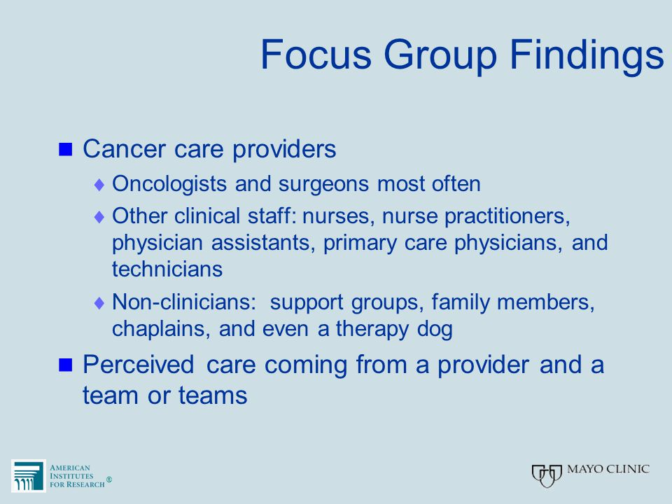 ®® Focus Group Findings Cancer care providers  Oncologists and surgeons most often  Other clinical staff: nurses, nurse practitioners, physician ass