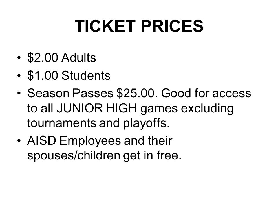 TICKET PRICES $2.00 Adults $1.00 Students Season Passes $25.00. Good for access to all JUNIOR HIGH games excluding tournaments and playoffs. AISD Empl