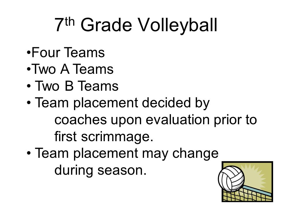 7 th Grade Volleyball Four Teams Two A Teams Two B Teams Team placement decided by coaches upon evaluation prior to first scrimmage.