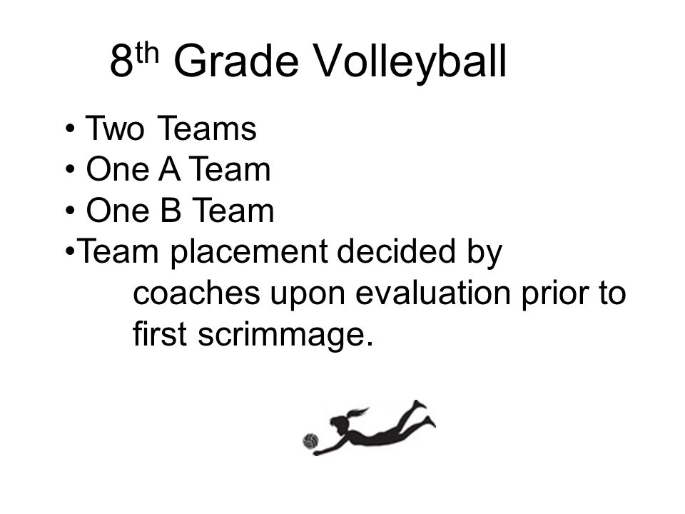 8 th Grade Volleyball Two Teams One A Team One B Team Team placement decided by coaches upon evaluation prior to first scrimmage.