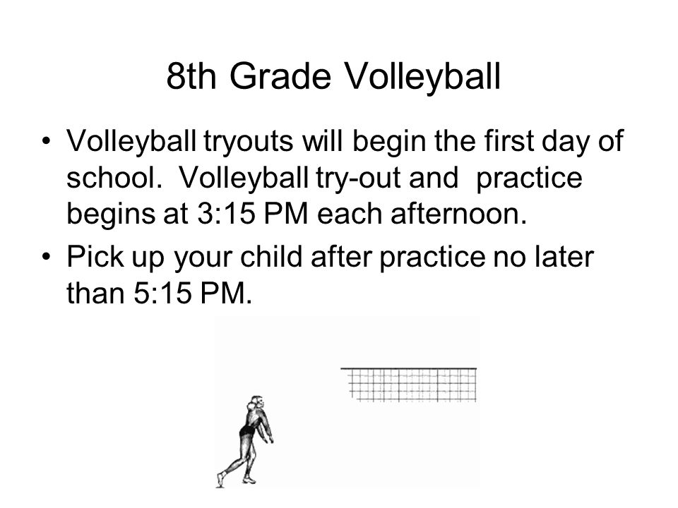 Volleyball tryouts will begin the first day of school. Volleyball try-out and practice begins at 3:15 PM each afternoon. Pick up your child after prac