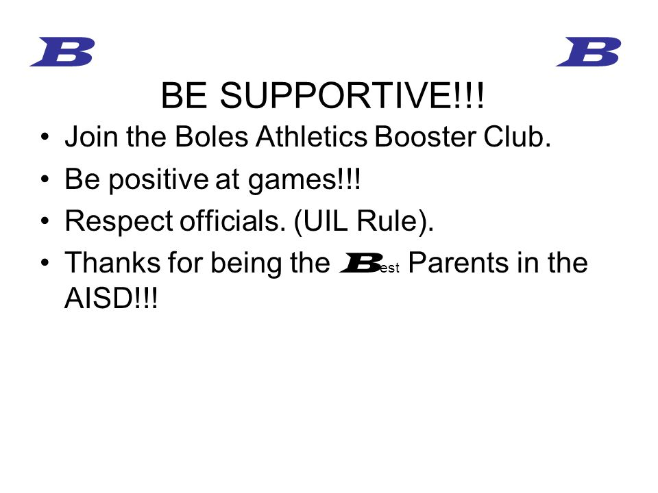 Join the Boles Athletics Booster Club. Be positive at games!!! Respect officials. (UIL Rule). Thanks for being the B est Parents in the AISD!!! BE SUP