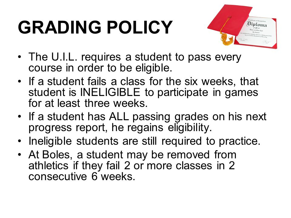 GRADING POLICY The U.I.L. requires a student to pass every course in order to be eligible. If a student fails a class for the six weeks, that student
