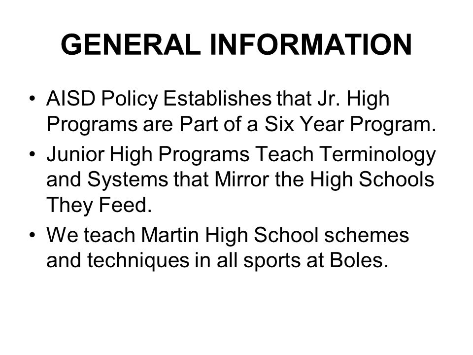 GENERAL INFORMATION AISD Policy Establishes that Jr. High Programs are Part of a Six Year Program. Junior High Programs Teach Terminology and Systems