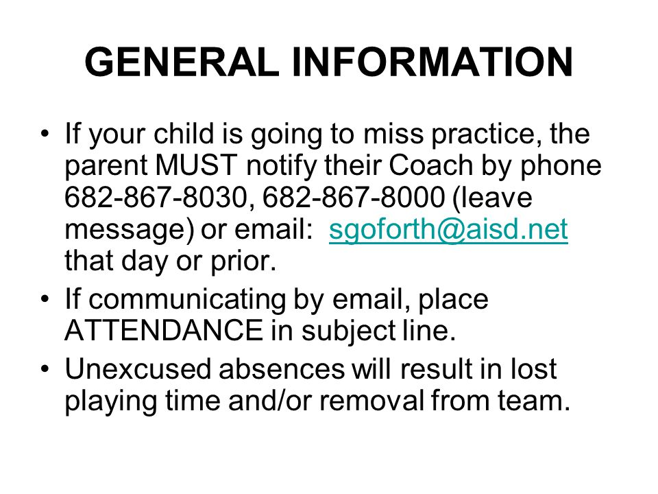 GENERAL INFORMATION If your child is going to miss practice, the parent MUST notify their Coach by phone 682-867-8030, 682-867-8000 (leave message) or