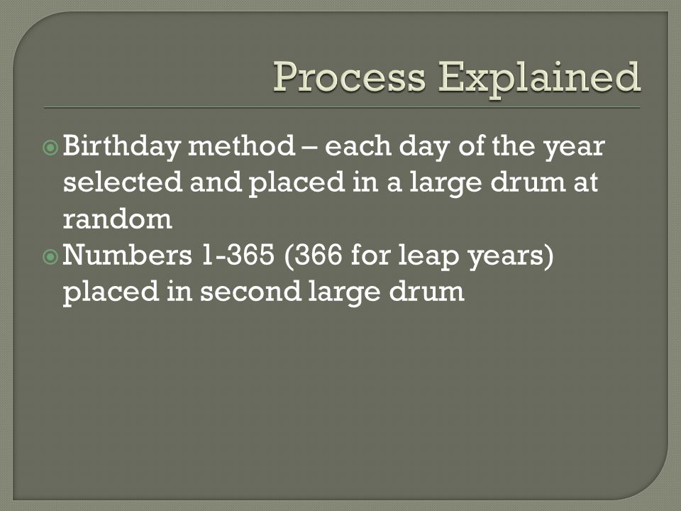  Birthday method – each day of the year selected and placed in a large drum at random  Numbers 1-365 (366 for leap years) placed in second large drum