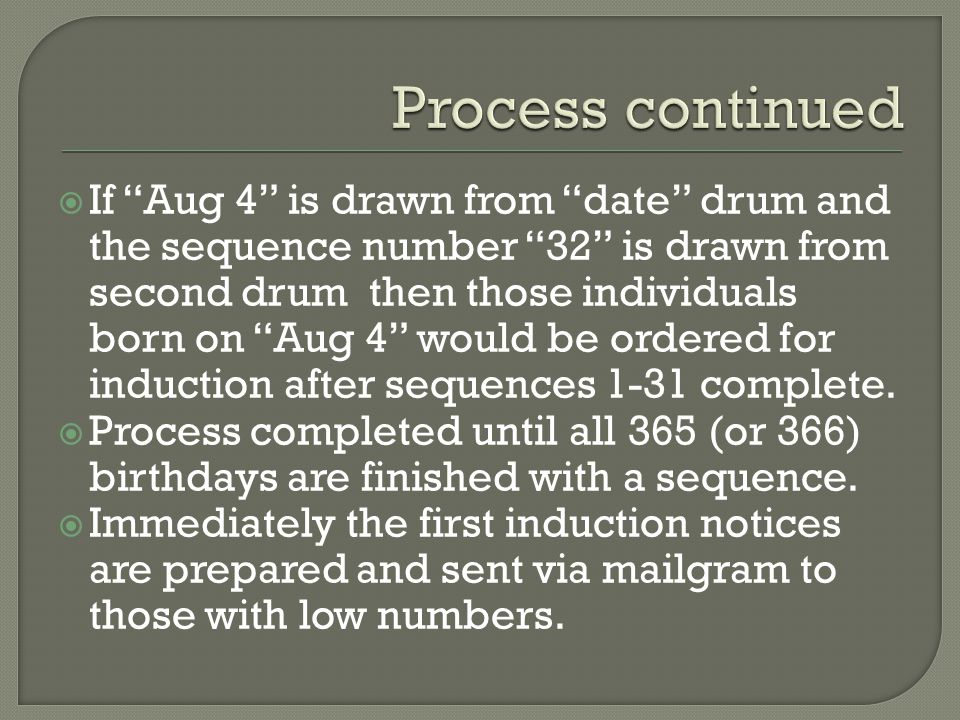  If Aug 4 is drawn from date drum and the sequence number 32 is drawn from second drum then those individuals born on Aug 4 would be ordered for induction after sequences 1-31 complete.