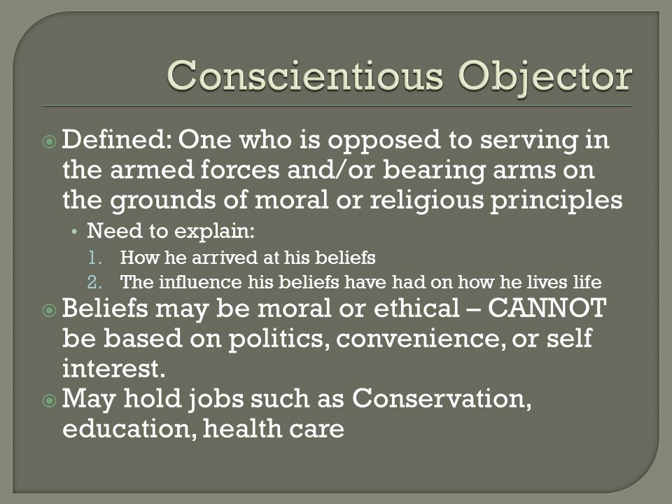  Defined: One who is opposed to serving in the armed forces and/or bearing arms on the grounds of moral or religious principles Need to explain: 1.How he arrived at his beliefs 2.The influence his beliefs have had on how he lives life  Beliefs may be moral or ethical – CANNOT be based on politics, convenience, or self interest.