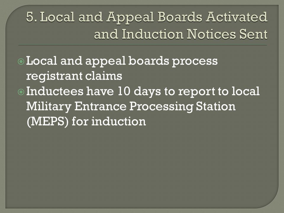  Local and appeal boards process registrant claims  Inductees have 10 days to report to local Military Entrance Processing Station (MEPS) for induction