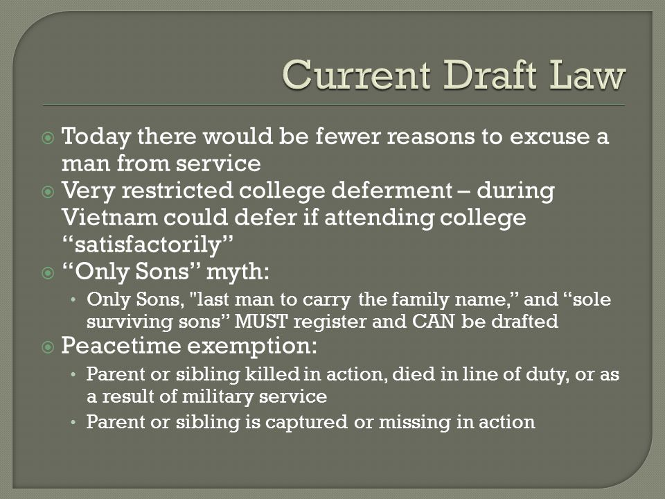  Today there would be fewer reasons to excuse a man from service  Very restricted college deferment – during Vietnam could defer if attending colleg