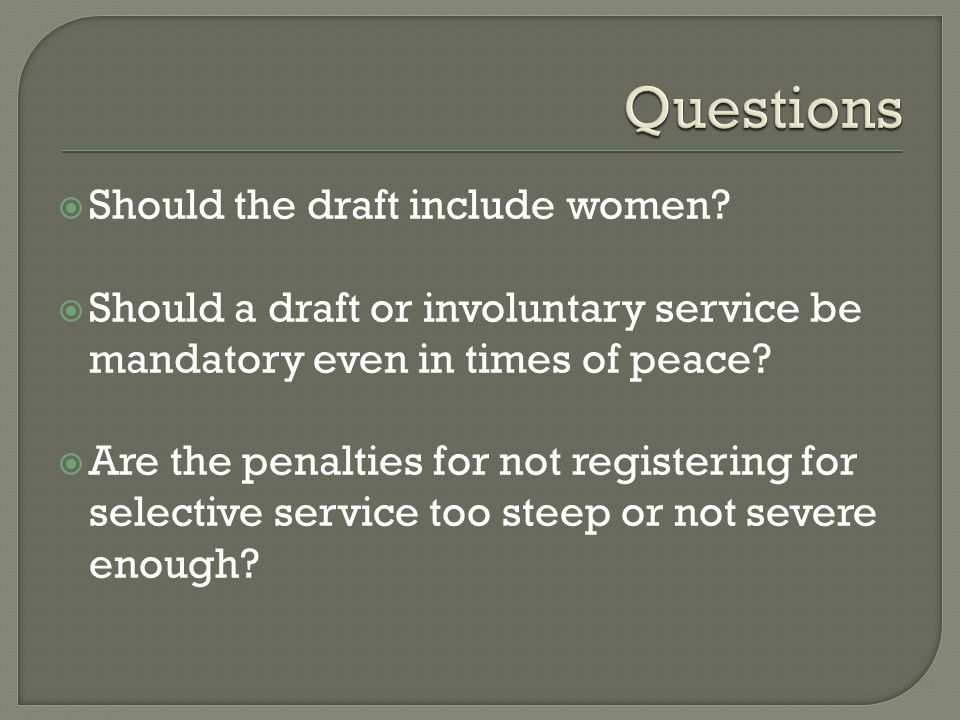  Should the draft include women?  Should a draft or involuntary service be mandatory even in times of peace?  Are the penalties for not registering