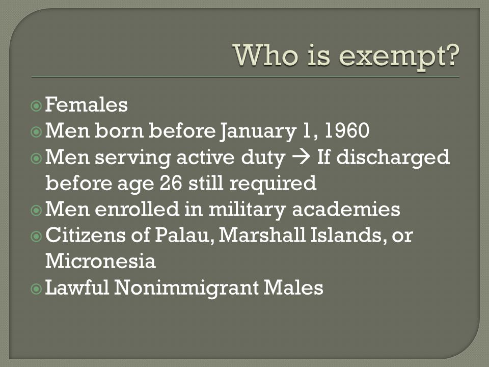  Females  Men born before January 1, 1960  Men serving active duty  If discharged before age 26 still required  Men enrolled in military academies  Citizens of Palau, Marshall Islands, or Micronesia  Lawful Nonimmigrant Males