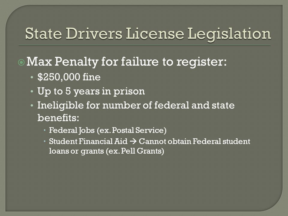  Max Penalty for failure to register: $250,000 fine Up to 5 years in prison Ineligible for number of federal and state benefits:  Federal Jobs (ex.