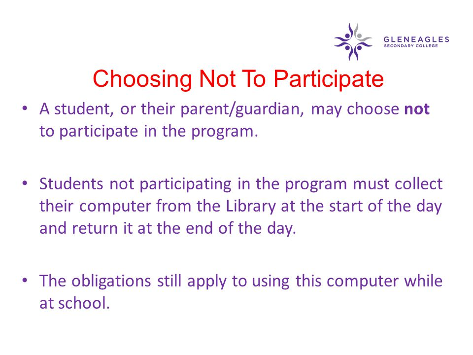 A student, or their parent/guardian, may choose not to participate in the program. Students not participating in the program must collect their comput