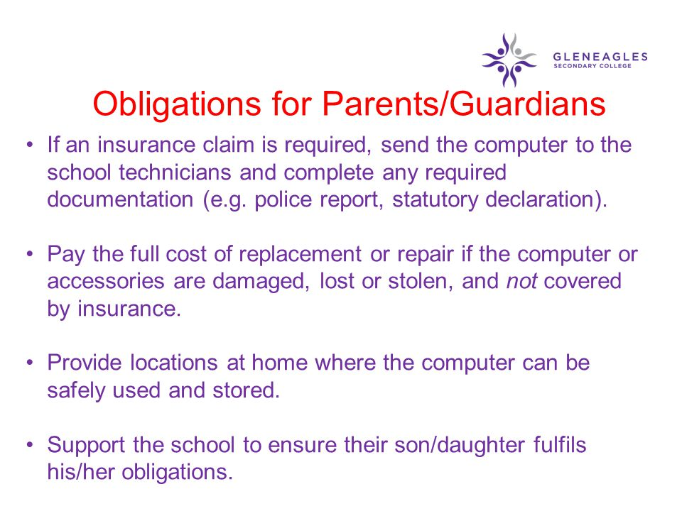 Obligations for Parents/Guardians If an insurance claim is required, send the computer to the school technicians and complete any required documentati