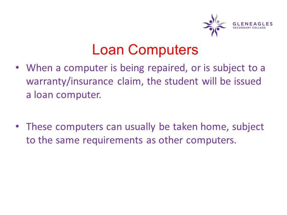 When a computer is being repaired, or is subject to a warranty/insurance claim, the student will be issued a loan computer. These computers can usuall