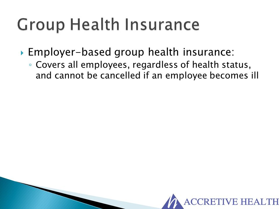  Employer-based group health insurance: ◦ Covers all employees, regardless of health status, and cannot be cancelled if an employee becomes ill