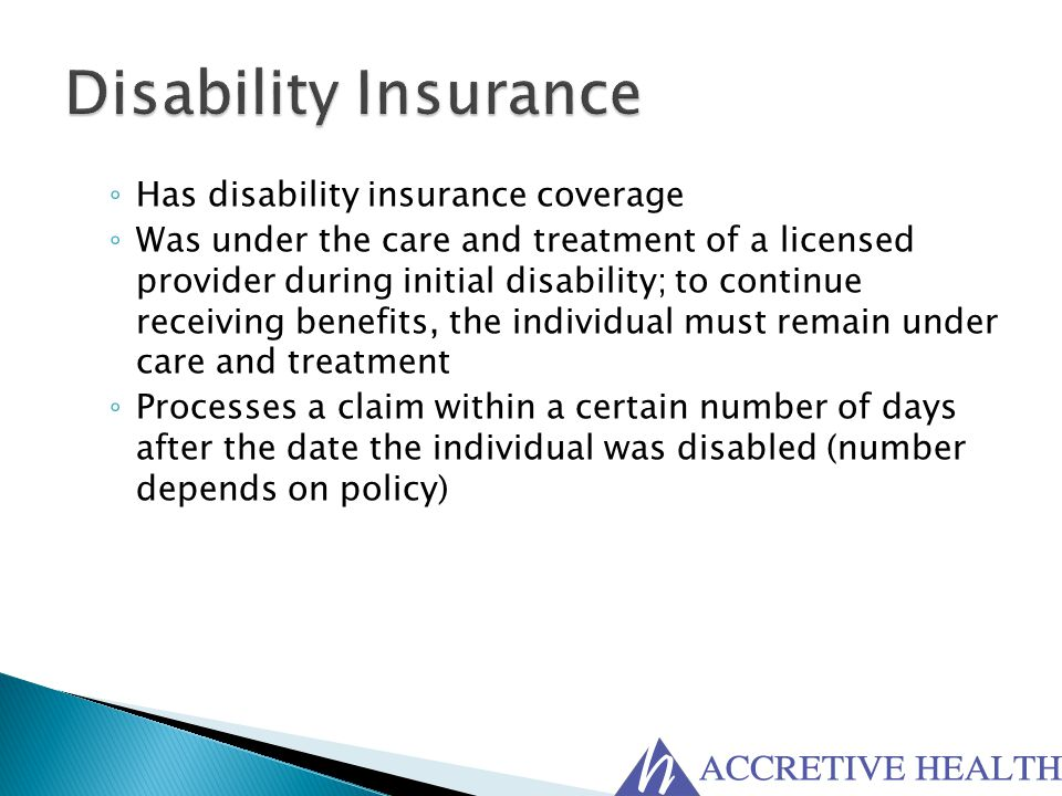 ◦ Has disability insurance coverage ◦ Was under the care and treatment of a licensed provider during initial disability; to continue receiving benefit