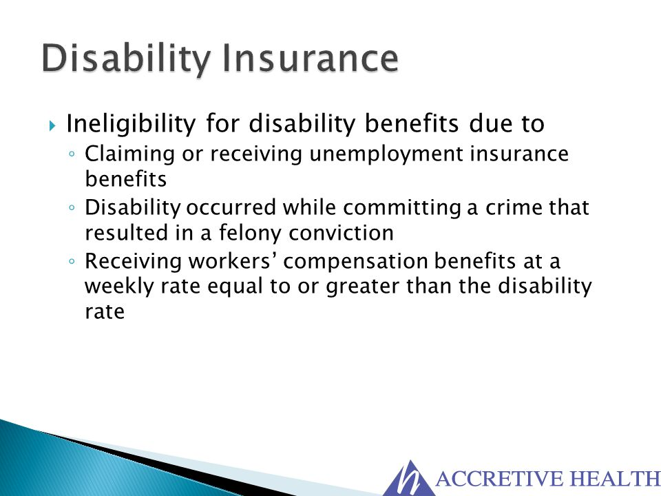  Ineligibility for disability benefits due to ◦ Claiming or receiving unemployment insurance benefits ◦ Disability occurred while committing a crime