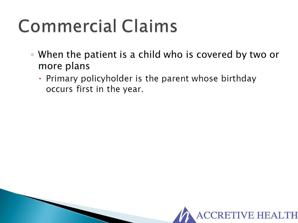 ◦ When the patient is a child who is covered by two or more plans  Primary policyholder is the parent whose birthday occurs first in the year.