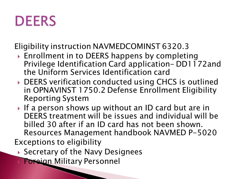 Eligibility instruction NAVMEDCOMINST 6320.3  Enrollment in to DEERS happens by completing Privilege Identification Card application- DD1172and the U