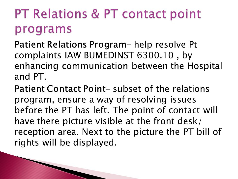 Patient Relations Program- help resolve Pt complaints IAW BUMEDINST 6300.10, by enhancing communication between the Hospital and PT. Patient Contact P