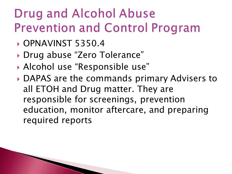 """ OPNAVINST 5350.4  Drug abuse """"Zero Tolerance""""  Alcohol use """"Responsible use""""  DAPAS are the commands primary Advisers to all ETOH and Drug matter"""