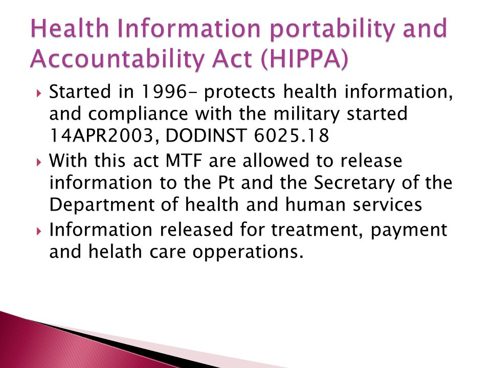  Started in 1996- protects health information, and compliance with the military started 14APR2003, DODINST 6025.18  With this act MTF are allowed to