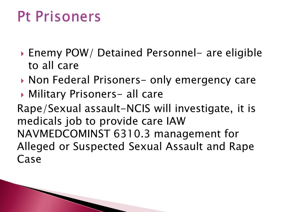  Enemy POW/ Detained Personnel- are eligible to all care  Non Federal Prisoners- only emergency care  Military Prisoners- all care Rape/Sexual assa