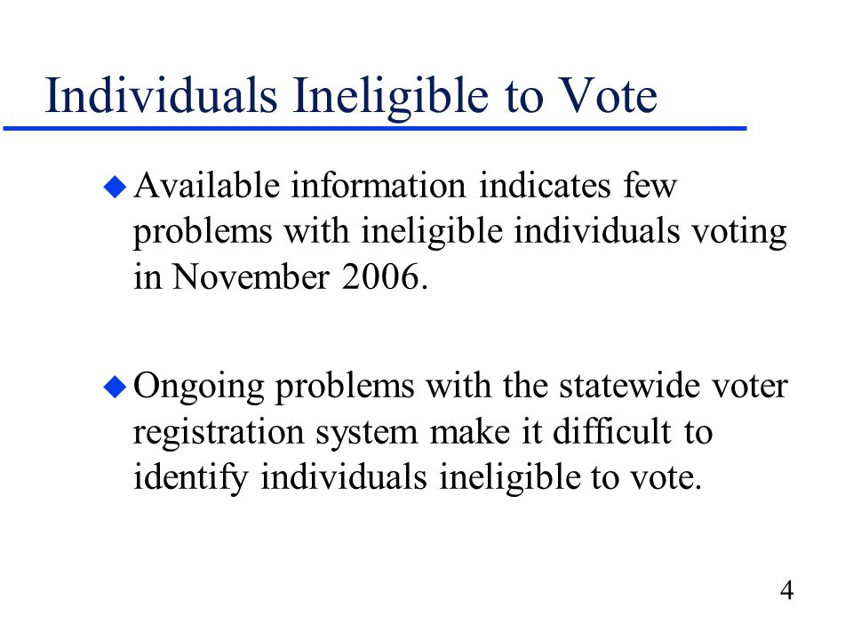 4 Individuals Ineligible to Vote u Available information indicates few problems with ineligible individuals voting in November 2006.
