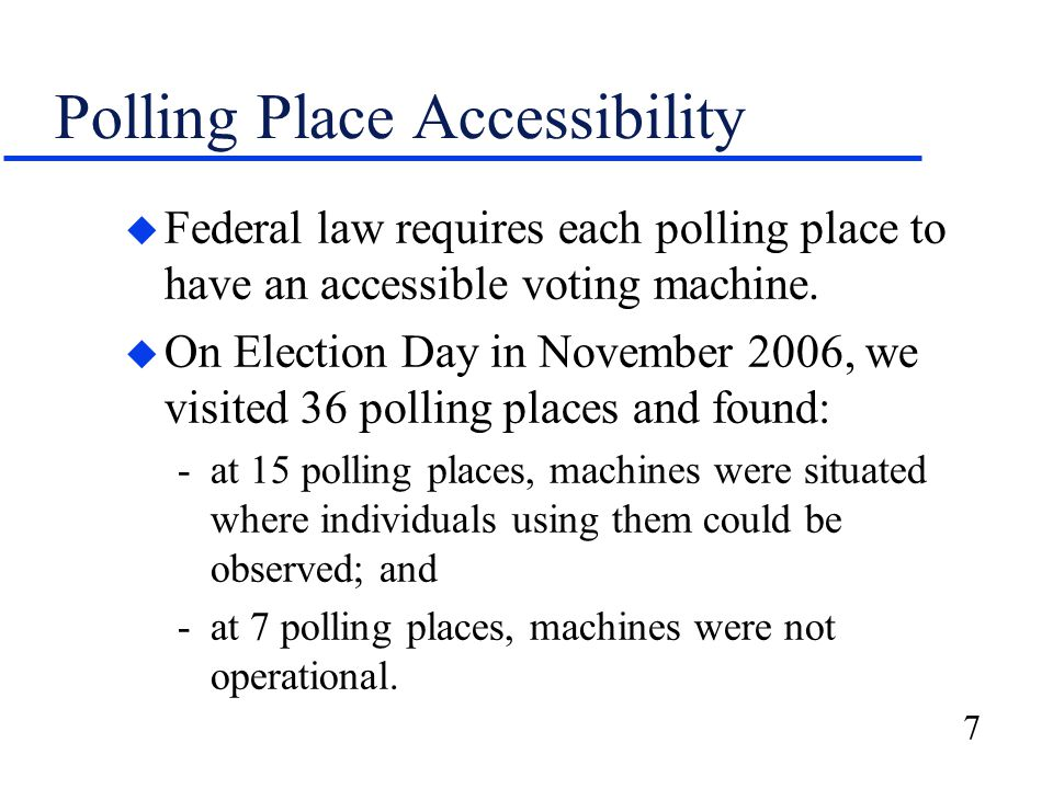 7 Polling Place Accessibility u Federal law requires each polling place to have an accessible voting machine.