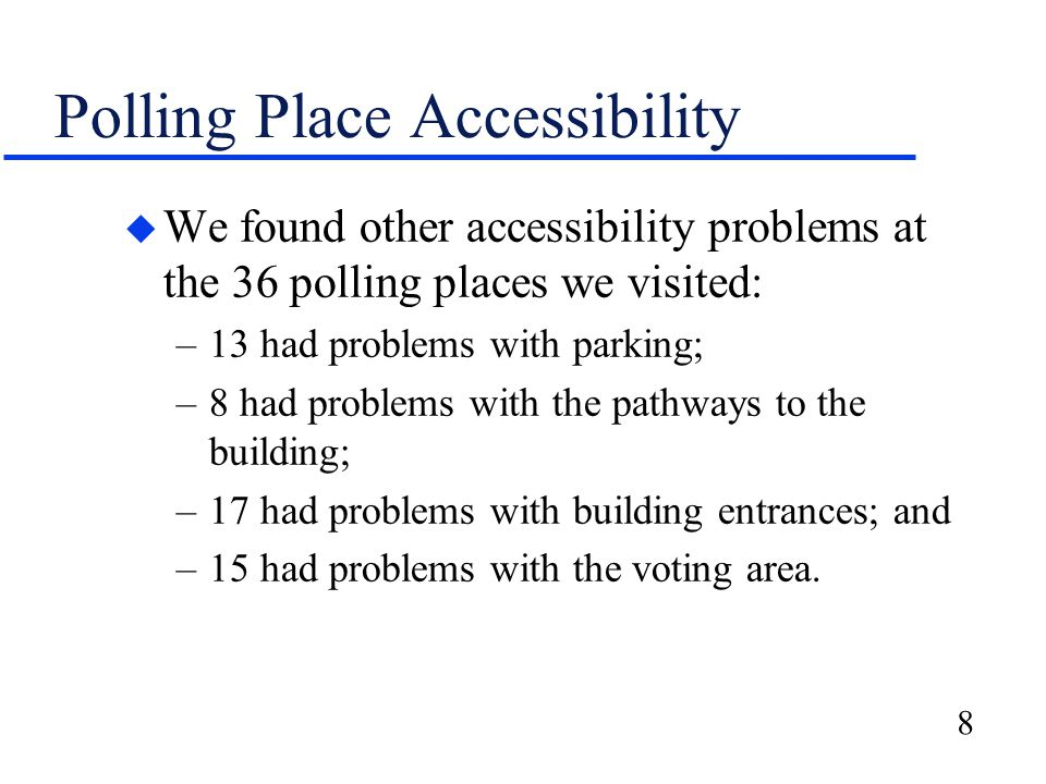 8 Polling Place Accessibility u We found other accessibility problems at the 36 polling places we visited: –13 had problems with parking; –8 had problems with the pathways to the building; –17 had problems with building entrances; and –15 had problems with the voting area.
