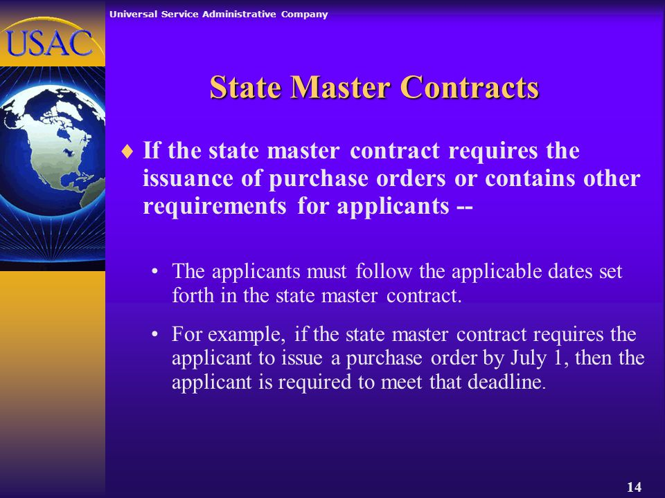 Universal Service Administrative Company 14  If the state master contract requires the issuance of purchase orders or contains other requirements for applicants -- The applicants must follow the applicable dates set forth in the state master contract.