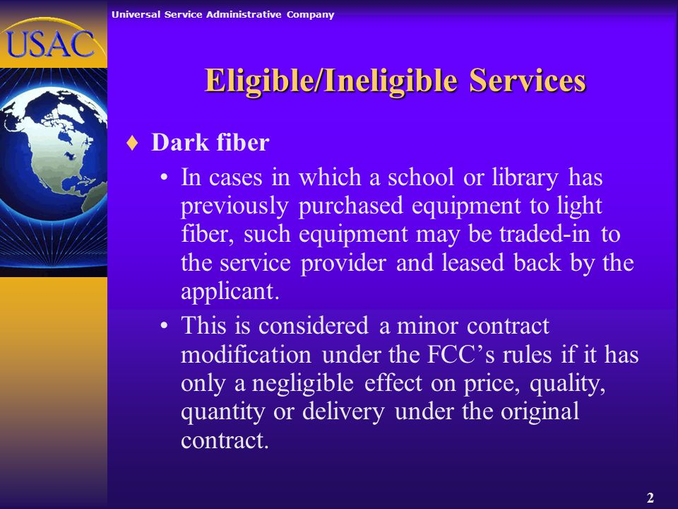 Universal Service Administrative Company 2 Eligible/Ineligible Services ♦Dark fiber In cases in which a school or library has previously purchased equipment to light fiber, such equipment may be traded-in to the service provider and leased back by the applicant.