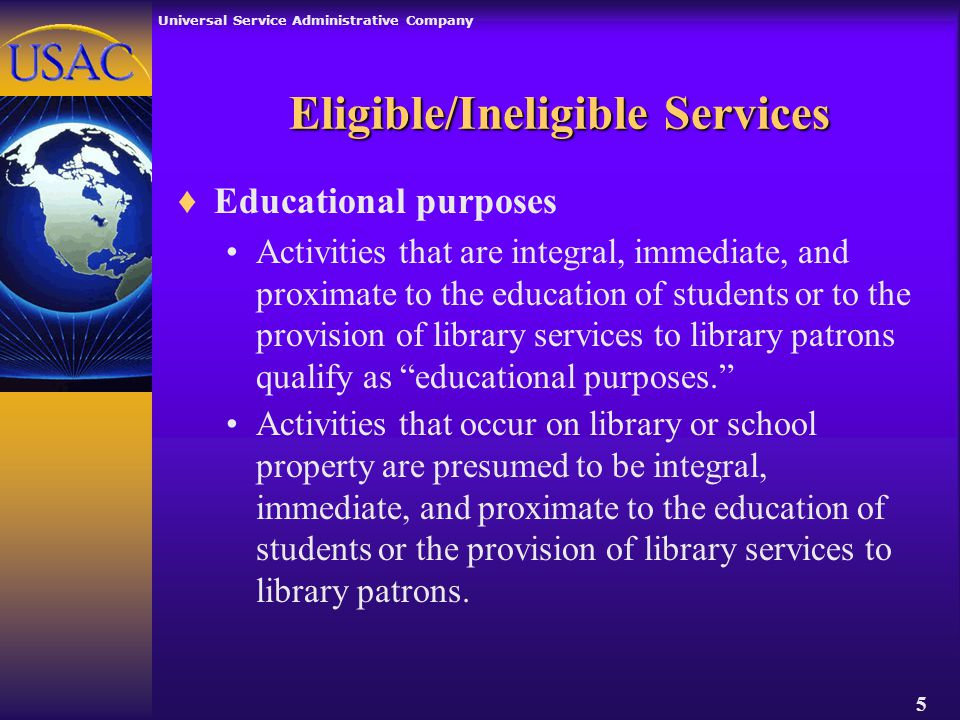Universal Service Administrative Company 5 Eligible/Ineligible Services ♦Educational purposes Activities that are integral, immediate, and proximate to the education of students or to the provision of library services to library patrons qualify as educational purposes. Activities that occur on library or school property are presumed to be integral, immediate, and proximate to the education of students or the provision of library services to library patrons.