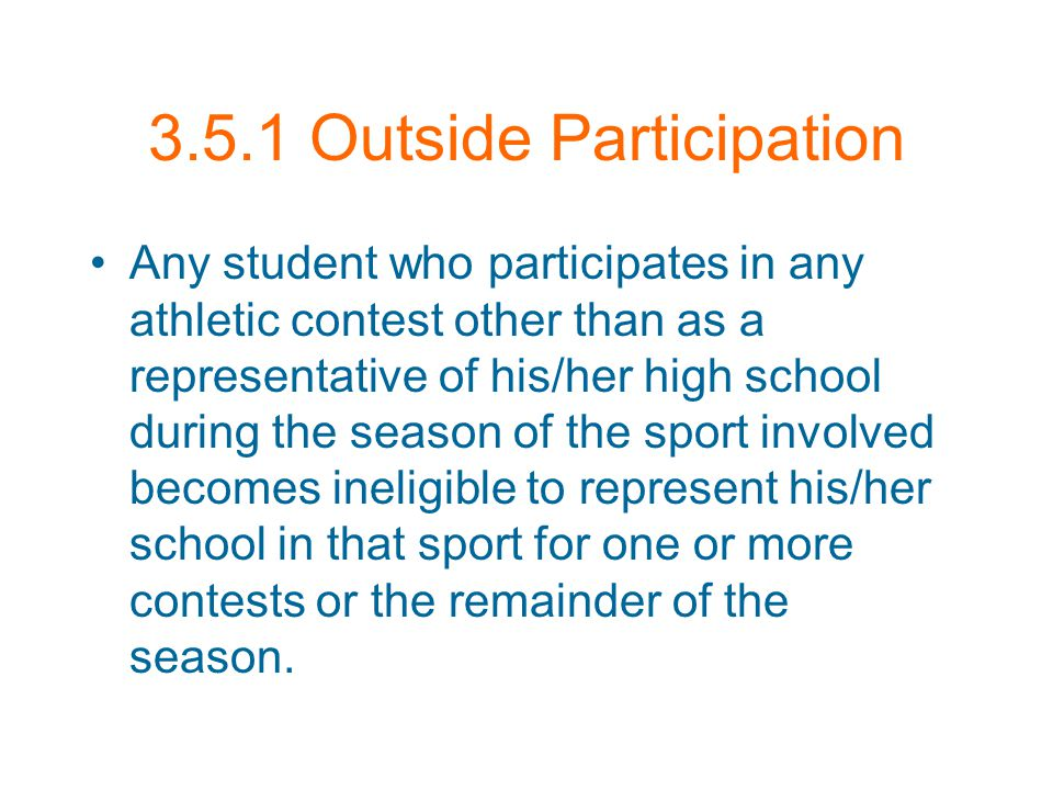 3.5.1 Outside Participation Any student who participates in any athletic contest other than as a representative of his/her high school during the season of the sport involved becomes ineligible to represent his/her school in that sport for one or more contests or the remainder of the season.